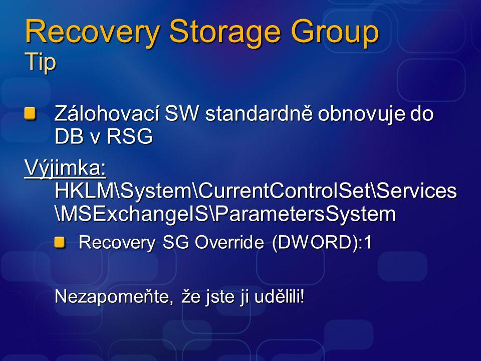 Recovery Storage Group Tip Zálohovací SW standardně obnovuje do DB v RSG Výjimka: HKLM\System\CurrentControlSet\Services \MSExchangeIS\ParametersSystem Recovery SG Override (DWORD):1 Nezapomeňte, že jste ji udělili!