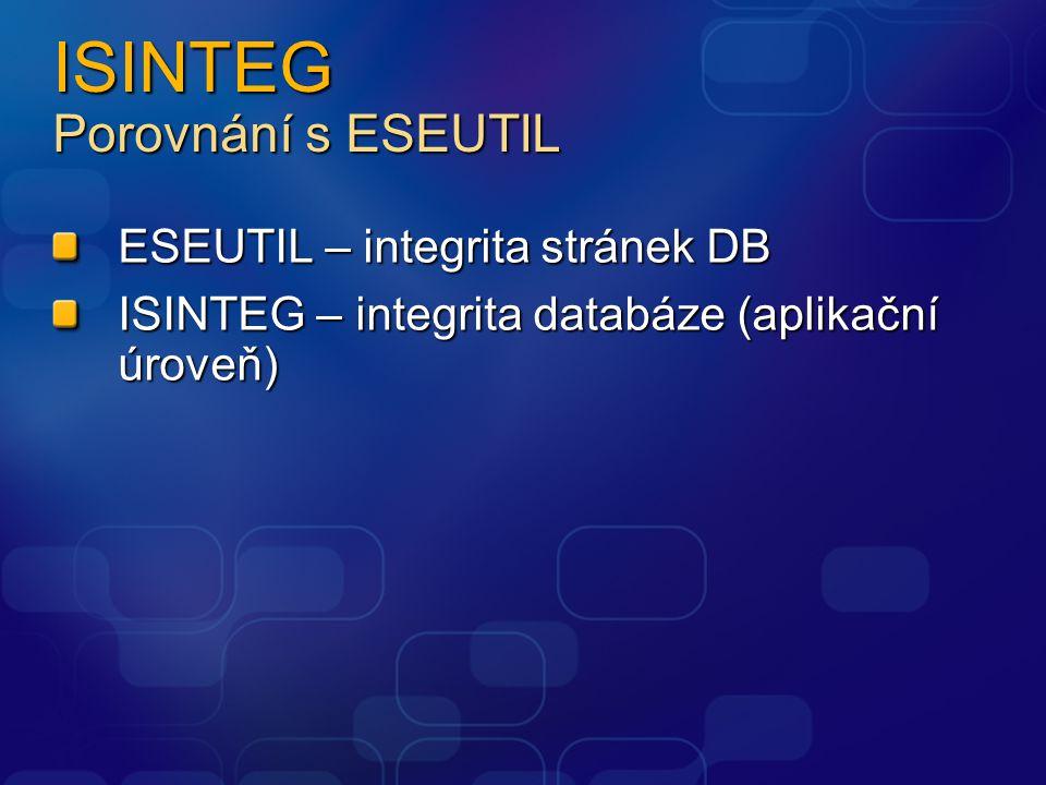 ISINTEG Porovnání s ESEUTIL ESEUTIL – integrita stránek DB ISINTEG – integrita databáze (aplikační úroveň)