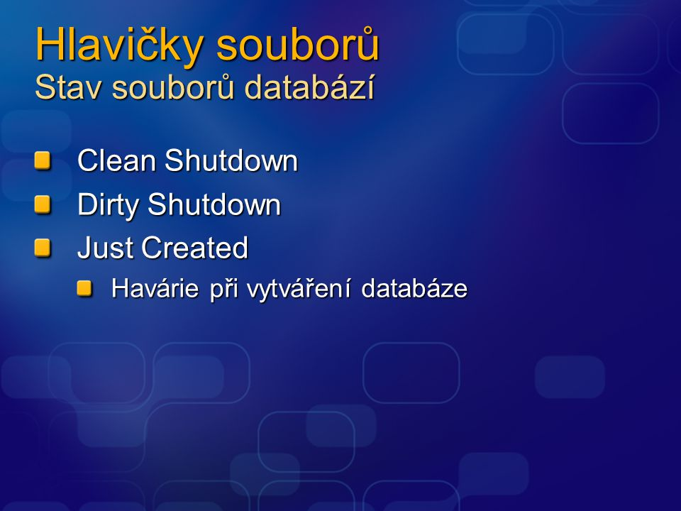Hlavičky souborů Stav souborů databází Clean Shutdown Dirty Shutdown Just Created Havárie při vytváření databáze