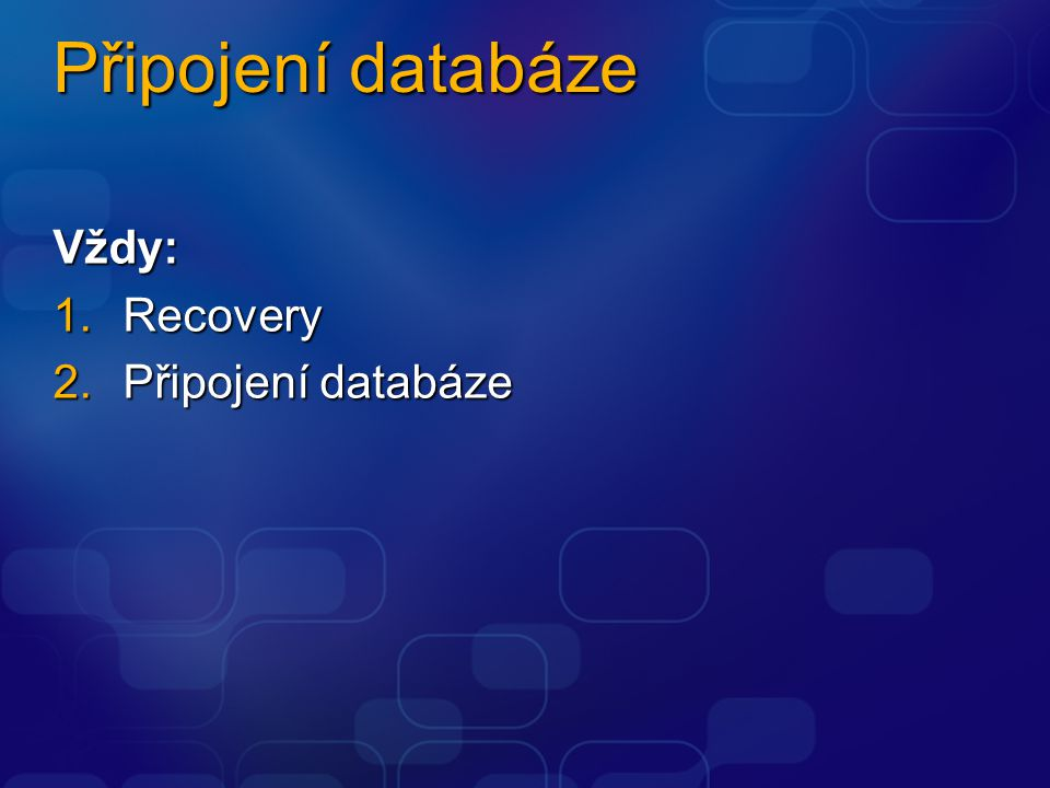 Připojení databáze Vždy: 1.Recovery 2.Připojení databáze