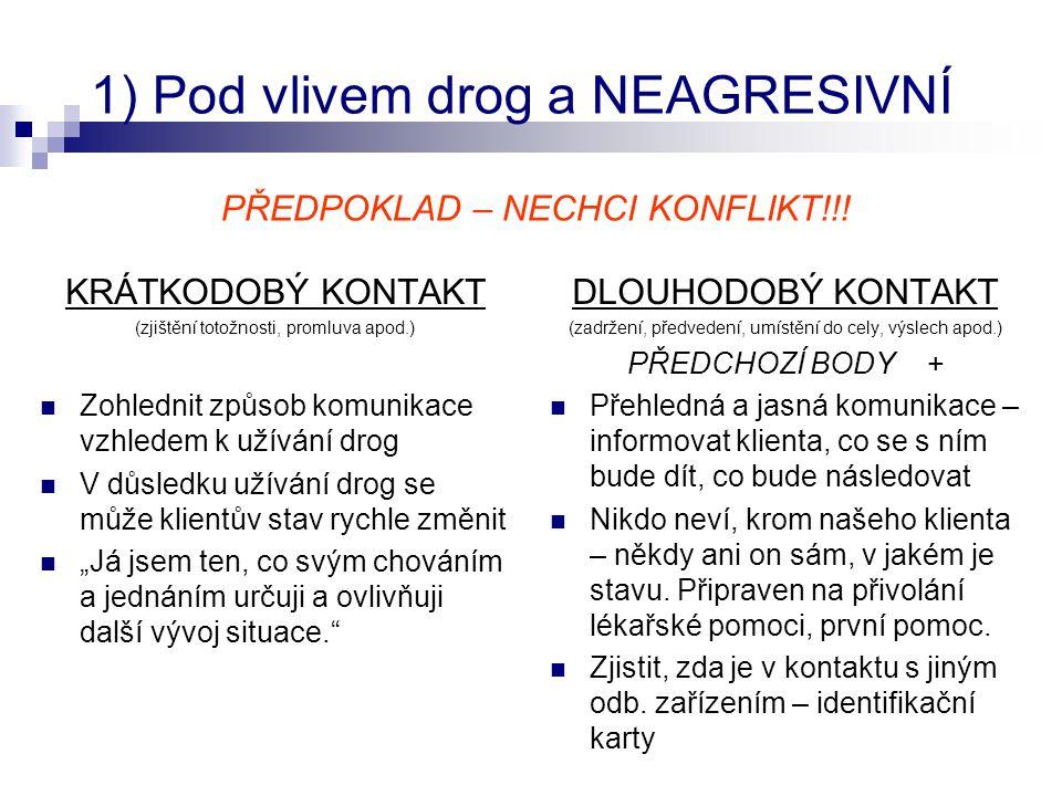 """2) Pod vlivem drog a AGRESIVNÍ  U koho bych měl být na agresi připraven - opilec - uživatel drog, který má """"absťák - uživatel pervitinu - v některých případech uživatel halucinogenů  Agrese VERBÁLNÍ x FYZICKÁ - V: První náznak agrese (intonace hlasu, zjevná nervozita, gestikulace, vyzývavý postoj apod.)."""