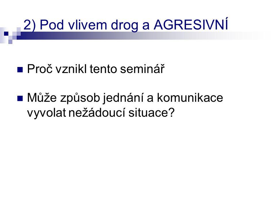 2) Pod vlivem drog a AGRESIVNÍ  Proč vznikl tento seminář  Může způsob jednání a komunikace vyvolat nežádoucí situace?