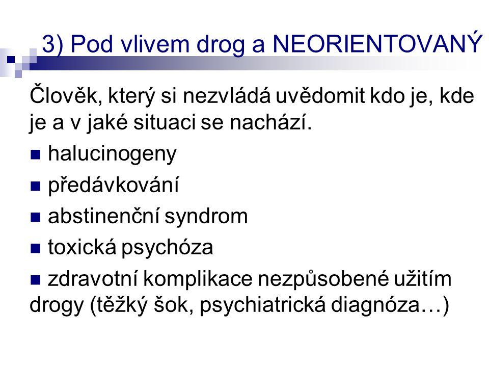 3) Pod vlivem drog a NEORIENTOVANÝ Člověk, který si nezvládá uvědomit kdo je, kde je a v jaké situaci se nachází.  halucinogeny  předávkování  abst