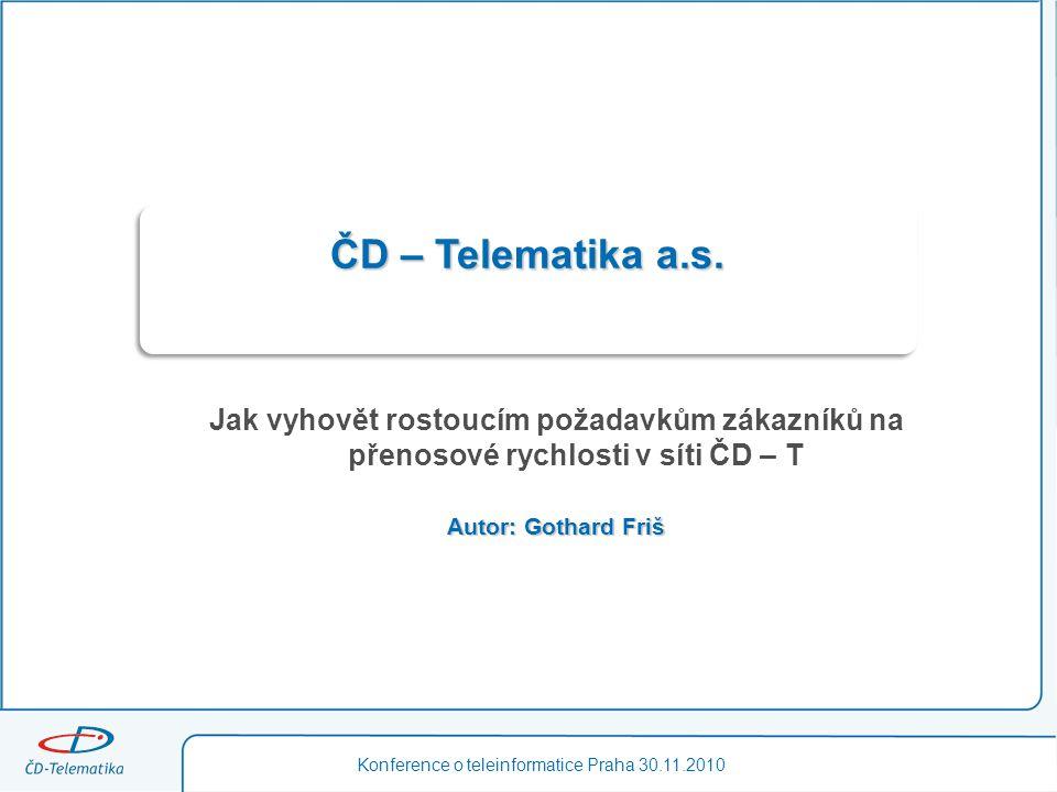 ČD – Telematika a.s. Jak vyhovět rostoucím požadavkům zákazníků na přenosové rychlosti v síti ČD – T Autor: Gothard Friš Konference o teleinformatice