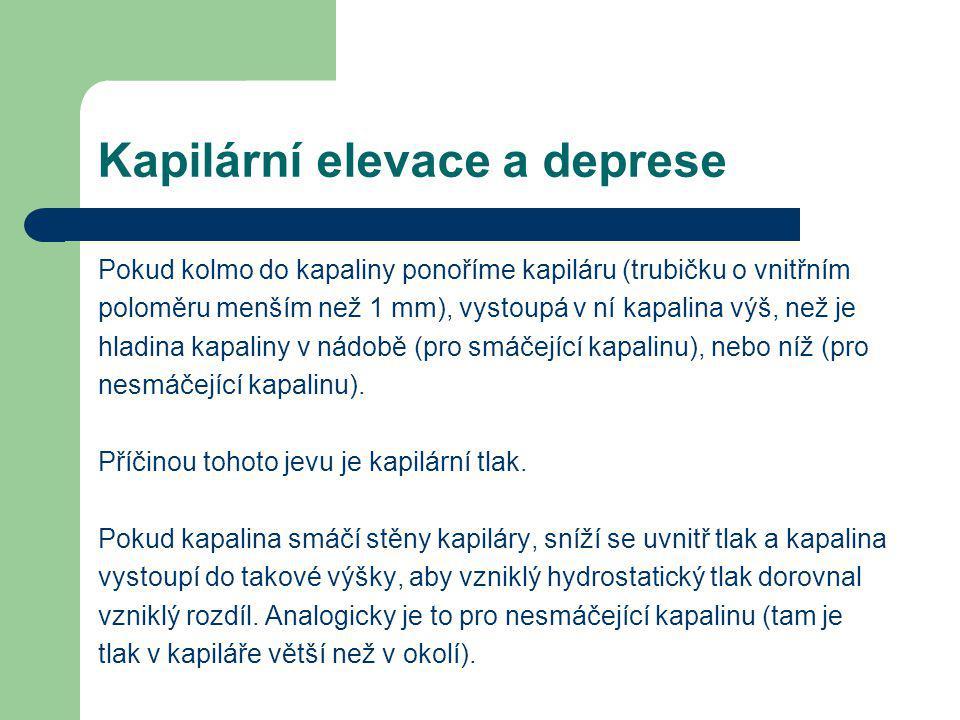 Kapilární elevace a deprese Pokud kolmo do kapaliny ponoříme kapiláru (trubičku o vnitřním poloměru menším než 1 mm), vystoupá v ní kapalina výš, než