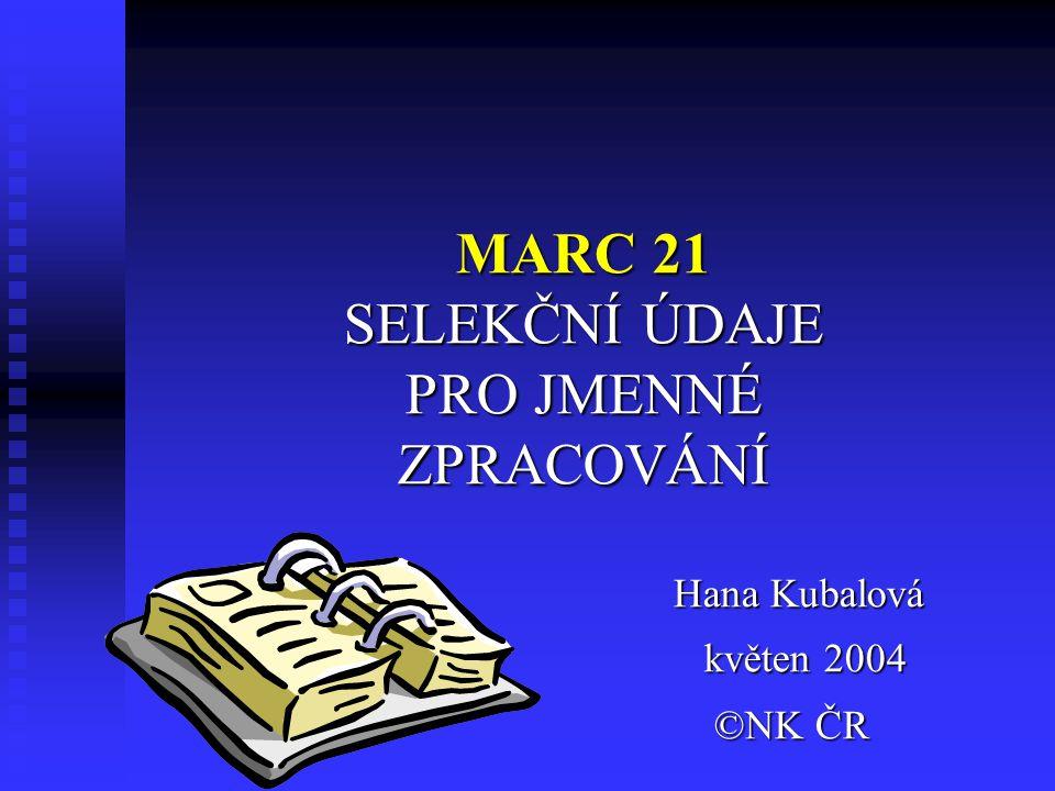 MARC 21 SELEKČNÍ ÚDAJE PRO JMENNÉ ZPRACOVÁNÍ Hana Kubalová květen 2004 květen 2004 ©NK ČR ©NK ČR