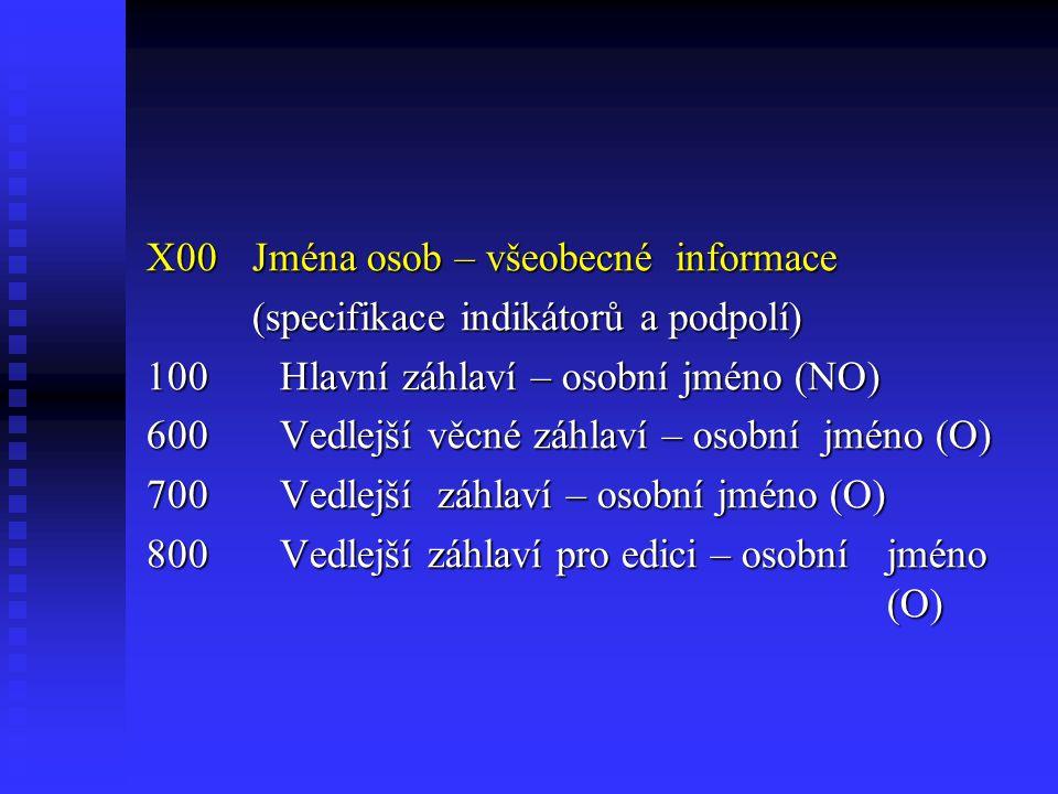 X00Jména osob – všeobecné informace (specifikace indikátorů a podpolí) 100 Hlavní záhlaví – osobní jméno (NO) 600 Vedlejší věcné záhlaví – osobní jméno (O) 700 Vedlejší záhlaví – osobní jméno (O) 800 Vedlejší záhlaví pro edici – osobní jméno (O)