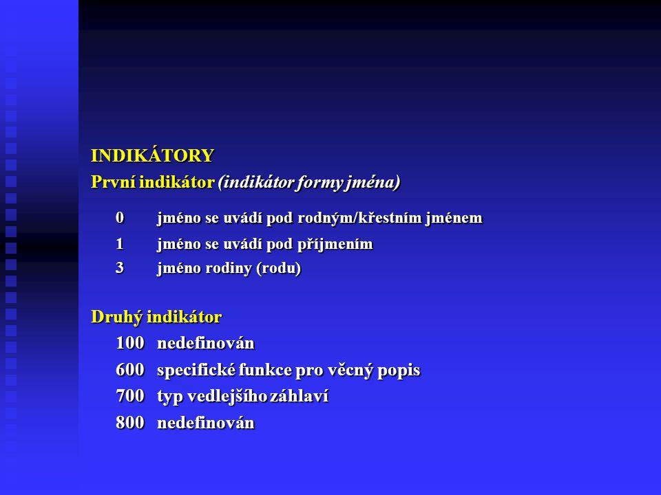 INDIKÁTORY První indikátor (indikátor formy jména) 0jméno se uvádí pod rodným/křestním jménem 1jméno se uvádí pod příjmením 3jméno rodiny (rodu) Druhý indikátor 100nedefinován 600 specifické funkce pro věcný popis 700 typ vedlejšího záhlaví 800 nedefinován