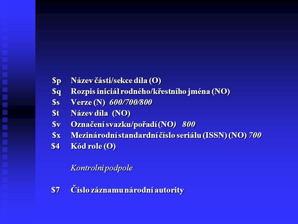 $pNázev části/sekce díla (O) $qRozpis iniciál rodného/křestního jména (NO) $sVerze (N) 600/700/800 $tNázev díla (NO) $vOznačení svazku/pořadí (NO) 800 $xMezinárodní standardní číslo seriálu (ISSN) (NO) 700 $4Kód role (O) $4Kód role (O) Kontrolní podpole $7Číslo záznamu národní autority $7Číslo záznamu národní autority