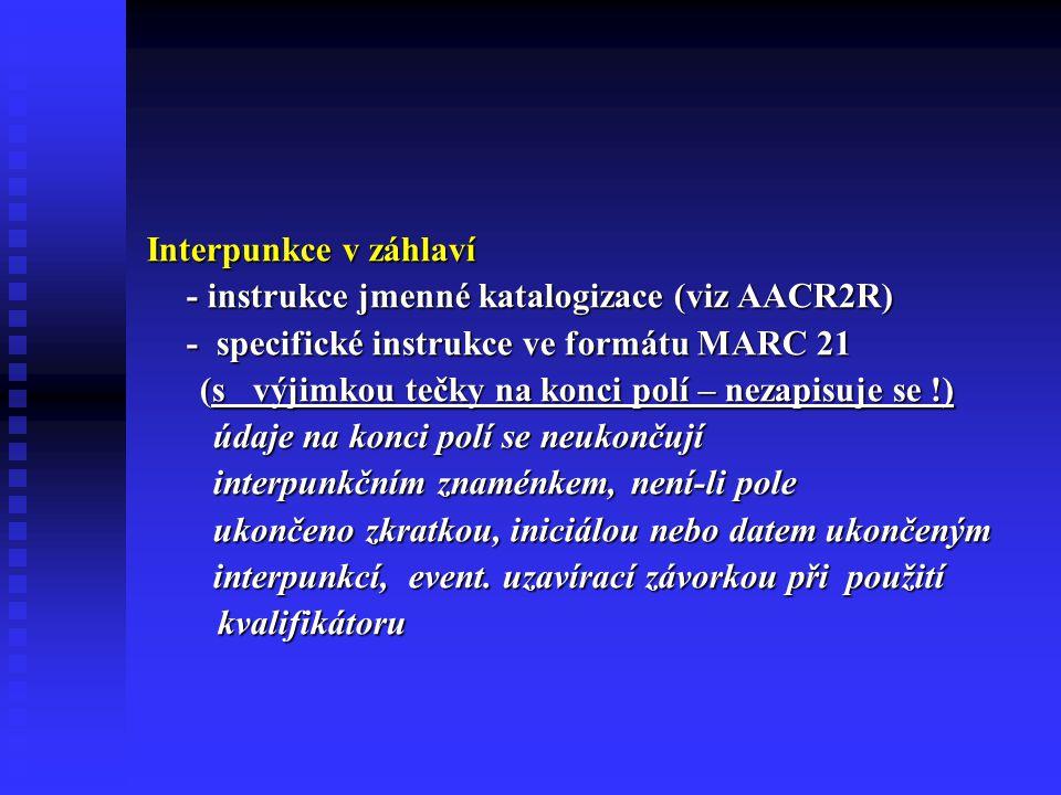 Interpunkce v záhlaví - instrukce jmenné katalogizace (viz AACR2R) - specifické instrukce ve formátu MARC 21 (s výjimkou tečky na konci polí – nezapisuje se !) (s výjimkou tečky na konci polí – nezapisuje se !) údaje na konci polí se neukončují údaje na konci polí se neukončují interpunkčním znaménkem, není-li pole interpunkčním znaménkem, není-li pole ukončeno zkratkou, iniciálou nebo datem ukončeným ukončeno zkratkou, iniciálou nebo datem ukončeným interpunkcí, event.