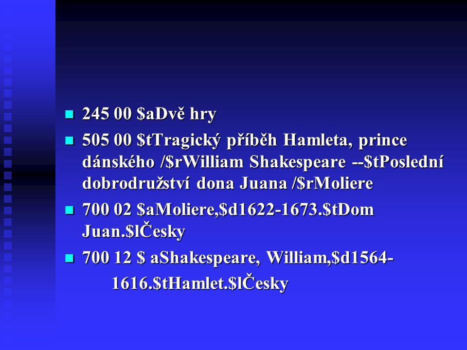  245 00 $aDvě hry  505 00 $tTragický příběh Hamleta, prince dánského /$rWilliam Shakespeare --$tPoslední dobrodružství dona Juana /$rMoliere  700 02 $aMoliere,$d1622-1673.$tDom Juan.$lČesky  700 12 $ aShakespeare, William,$d1564- 1616.$tHamlet.$lČesky