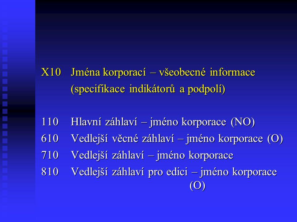 X10Jména korporací – všeobecné informace (specifikace indikátorů a podpolí) 110Hlavní záhlaví – jméno korporace (NO) 610Vedlejší věcné záhlaví – jméno korporace (O) 710Vedlejší záhlaví – jméno korporace 810Vedlejší záhlaví pro edici – jméno korporace (O)