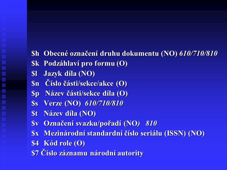 $h Obecné označení druhu dokumentu (NO) 610/710/810 $k Podzáhlaví pro formu (O) $l Jazyk díla (NO) $n Číslo části/sekce/akce (O) $p Název části/sekce díla (O) $s Verze (NO) 610/710/810 $t Název díla (NO) $v Označení svazku/pořadí (NO) 810 $x Mezinárodní standardní číslo seriálu (ISSN) (NO) $4 Kód role (O) $7 Číslo záznamu národní autority