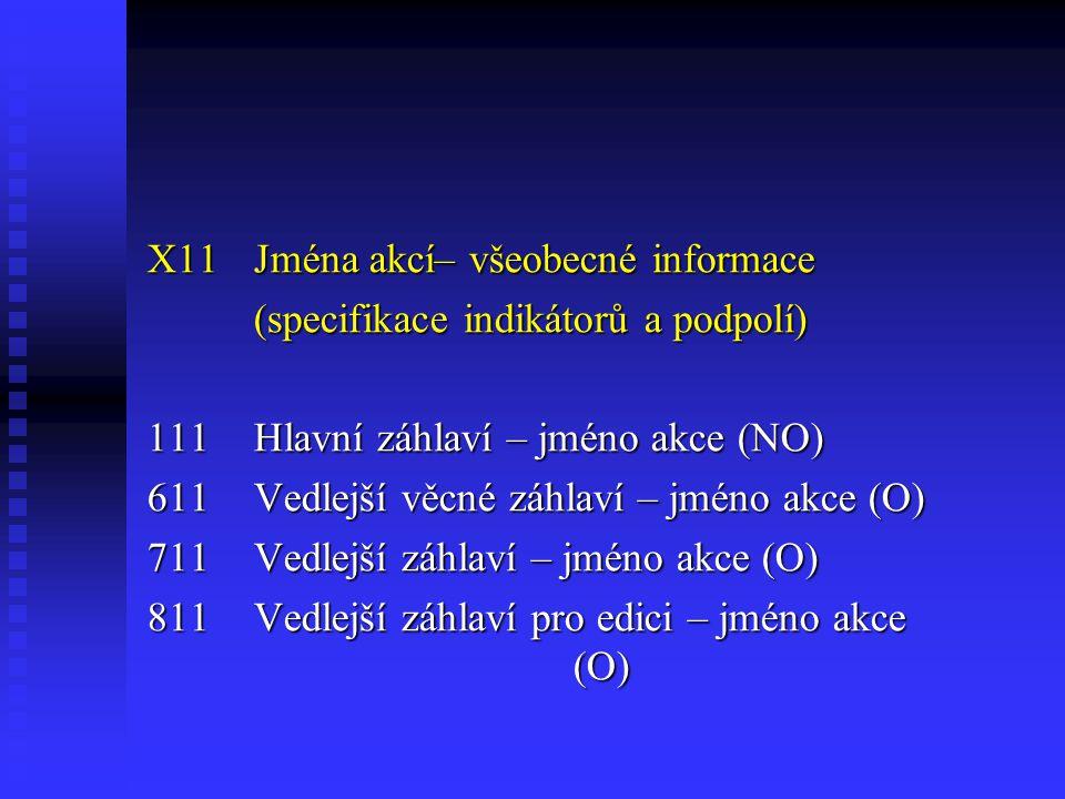 X11Jména akcí– všeobecné informace (specifikace indikátorů a podpolí) 111Hlavní záhlaví – jméno akce (NO) 611Vedlejší věcné záhlaví – jméno akce (O) 711Vedlejší záhlaví – jméno akce (O) 811Vedlejší záhlaví pro edici – jméno akce (O)