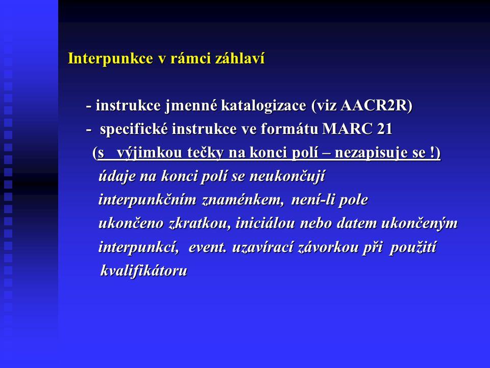 Interpunkce v rámci záhlaví - instrukce jmenné katalogizace (viz AACR2R) - specifické instrukce ve formátu MARC 21 (s výjimkou tečky na konci polí – nezapisuje se !) (s výjimkou tečky na konci polí – nezapisuje se !) údaje na konci polí se neukončují údaje na konci polí se neukončují interpunkčním znaménkem, není-li pole interpunkčním znaménkem, není-li pole ukončeno zkratkou, iniciálou nebo datem ukončeným ukončeno zkratkou, iniciálou nebo datem ukončeným interpunkcí, event.