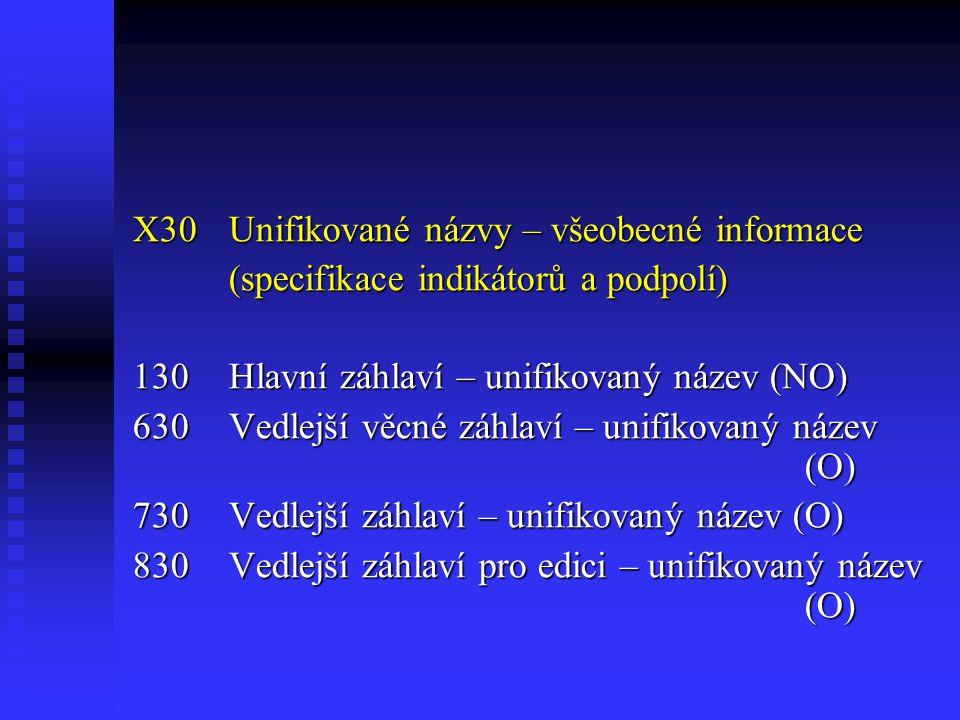 X30Unifikované názvy – všeobecné informace (specifikace indikátorů a podpolí) 130Hlavní záhlaví – unifikovaný název (NO) 630Vedlejší věcné záhlaví – unifikovaný název (O) 730Vedlejší záhlaví – unifikovaný název (O) 830Vedlejší záhlaví pro edici – unifikovaný název (O)