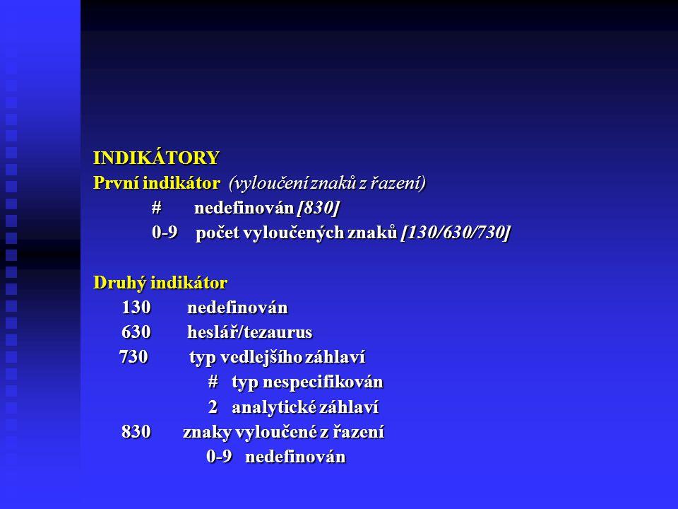INDIKÁTORY První indikátor (vyloučení znaků z řazení) # nedefinován [830] # nedefinován [830] 0-9 počet vyloučených znaků [130/630/730] 0-9 počet vyloučených znaků [130/630/730] Druhý indikátor 130 nedefinován 130 nedefinován 630 heslář/tezaurus 630 heslář/tezaurus 730 typ vedlejšího záhlaví # typ nespecifikován # typ nespecifikován 2 analytické záhlaví 2 analytické záhlaví 830 znaky vyloučené z řazení 830 znaky vyloučené z řazení 0-9 nedefinován 0-9 nedefinován