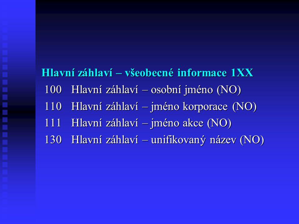 Hlavní záhlaví – všeobecné informace 1XX 100Hlavní záhlaví – osobní jméno (NO) 100Hlavní záhlaví – osobní jméno (NO) 110Hlavní záhlaví – jméno korporace (NO) 110Hlavní záhlaví – jméno korporace (NO) 111Hlavní záhlaví – jméno akce (NO) 111Hlavní záhlaví – jméno akce (NO) 130Hlavní záhlaví – unifikovaný název (NO) 130Hlavní záhlaví – unifikovaný název (NO)