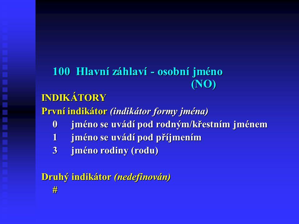 100 Hlavní záhlaví - osobní jméno (NO) INDIKÁTORY První indikátor (indikátor formy jména) 0jméno se uvádí pod rodným/křestním jménem 1jméno se uvádí pod příjmením 3jméno rodiny (rodu) Druhý indikátor (nedefinován) #