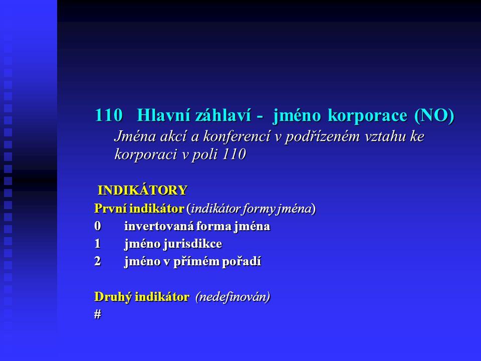 110 Hlavní záhlaví - jméno korporace (NO) Jména akcí a konferencí v podřízeném vztahu ke korporaci v poli 110 INDIKÁTORY INDIKÁTORY První indikátor (indikátor formy jména) 0 invertovaná forma jména 1 jméno jurisdikce 2 jméno v přímém pořadí Druhý indikátor (nedefinován) #