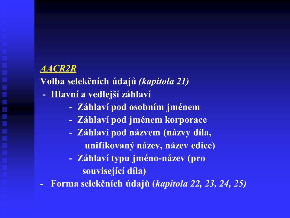AACR2R Volba selekčních údajů (kapitola 21) - Hlavní a vedlejší záhlaví - Záhlaví pod osobním jménem - Záhlaví pod jménem korporace - Záhlaví pod názvem (názvy díla, unifikovaný název, název edice) - Záhlaví typu jméno-název (pro související díla) - Forma selekčních údajů (kapitola 22, 23, 24, 25)