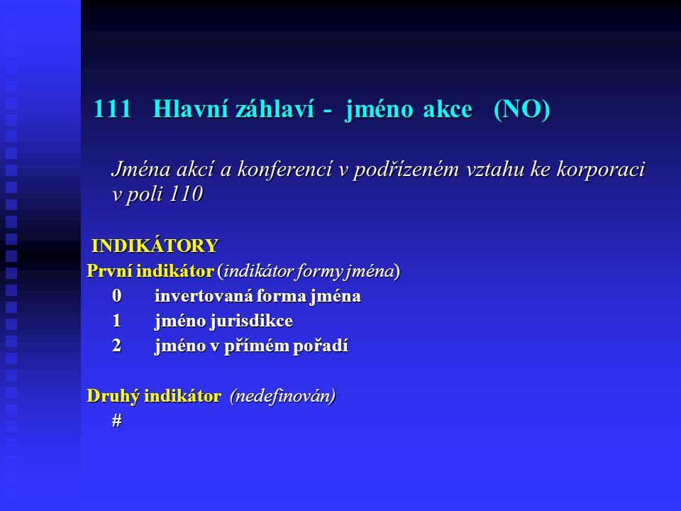 111 Hlavní záhlaví - jméno akce (NO) 111 Hlavní záhlaví - jméno akce (NO) Jména akcí a konferencí v podřízeném vztahu ke korporaci v poli 110 INDIKÁTORY INDIKÁTORY První indikátor (indikátor formy jména) 0 invertovaná forma jména 1 jméno jurisdikce 2 jméno v přímém pořadí Druhý indikátor (nedefinován) #