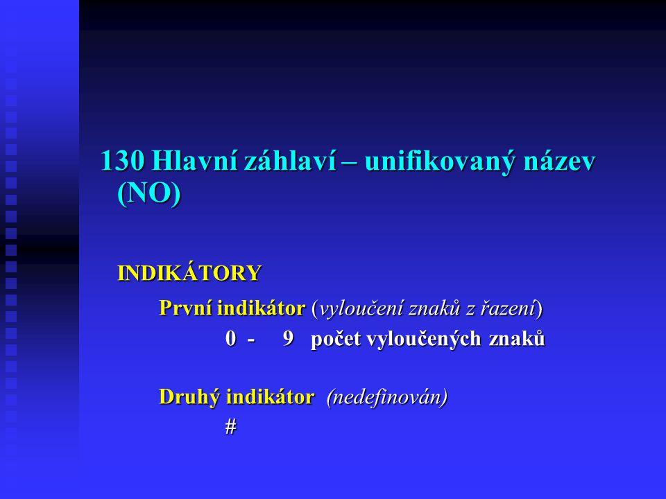 130 Hlavní záhlaví – unifikovaný název (NO) 130 Hlavní záhlaví – unifikovaný název (NO)INDIKÁTORY První indikátor (vyloučení znaků z řazení) 0 - 9 počet vyloučených znaků Druhý indikátor (nedefinován) #