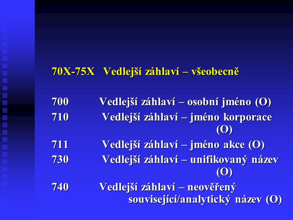 70X-75X Vedlejší záhlaví – všeobecně 700Vedlejší záhlaví – osobní jméno (O) 710 Vedlejší záhlaví – jméno korporace (O) 711 Vedlejší záhlaví – jméno akce (O) 730 Vedlejší záhlaví – unifikovaný název (O) 740Vedlejší záhlaví – neověřený související/analytický název (O)