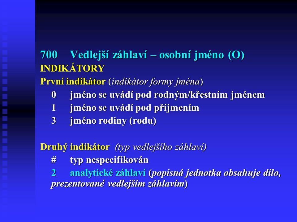 700Vedlejší záhlaví – osobní jméno (O) INDIKÁTORY První indikátor (indikátor formy jména) 0jméno se uvádí pod rodným/křestním jménem 1jméno se uvádí pod příjmením 3jméno rodiny (rodu) Druhý indikátor (typ vedlejšího záhlaví) #typ nespecifikován 2analytické záhlaví (popisná jednotka obsahuje dílo, prezentované vedlejším záhlavím)