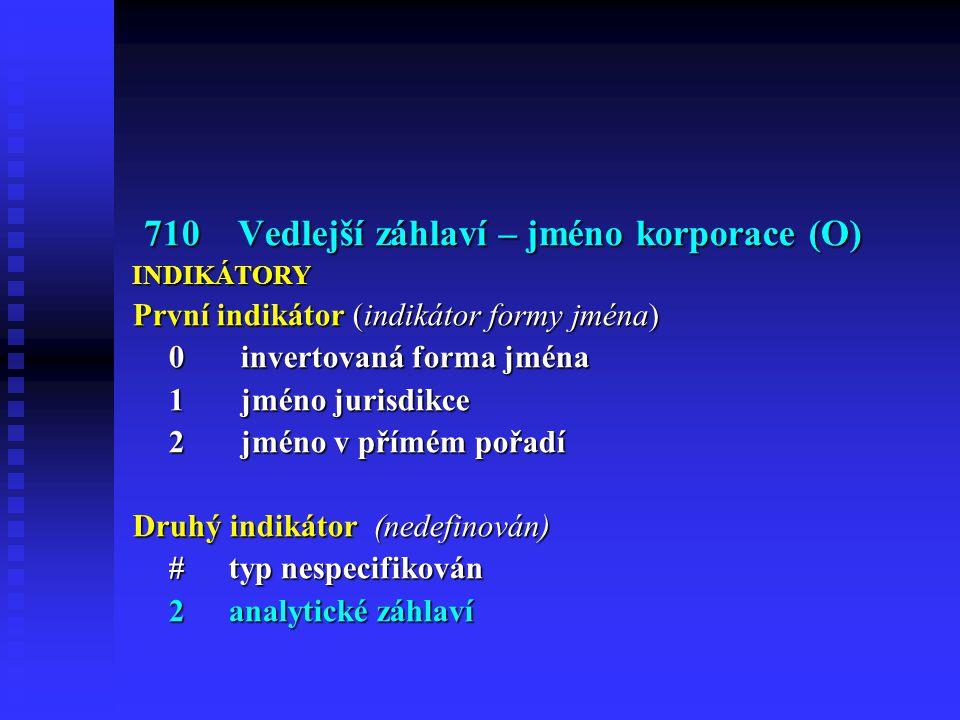 710 Vedlejší záhlaví – jméno korporace (O) 710 Vedlejší záhlaví – jméno korporace (O)INDIKÁTORY První indikátor (indikátor formy jména) 0 invertovaná forma jména 1 jméno jurisdikce 2 jméno v přímém pořadí Druhý indikátor (nedefinován) #typ nespecifikován 2analytické záhlaví