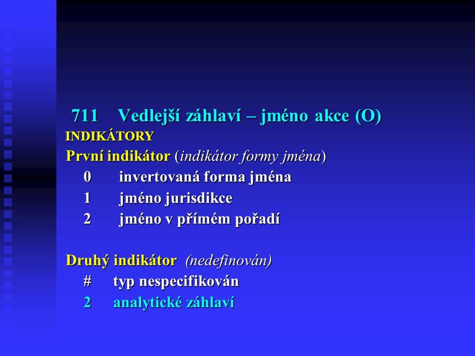 711 Vedlejší záhlaví – jméno akce (O) 711 Vedlejší záhlaví – jméno akce (O)INDIKÁTORY První indikátor (indikátor formy jména) 0 invertovaná forma jména 1 jméno jurisdikce 2 jméno v přímém pořadí Druhý indikátor (nedefinován) #typ nespecifikován 2analytické záhlaví