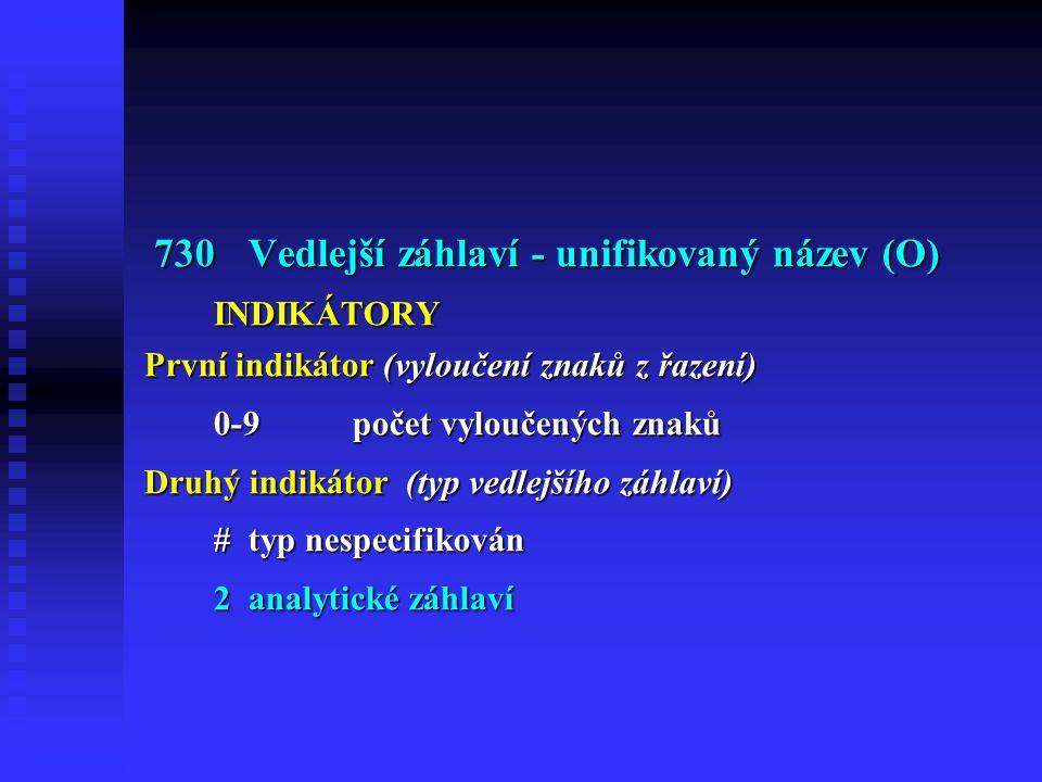 730Vedlejší záhlaví - unifikovaný název (O) 730Vedlejší záhlaví - unifikovaný název (O) INDIKÁTORY První indikátor (vyloučení znaků z řazení) 0-9počet vyloučených znaků Druhý indikátor (typ vedlejšího záhlaví) #typ nespecifikován 2analytické záhlaví