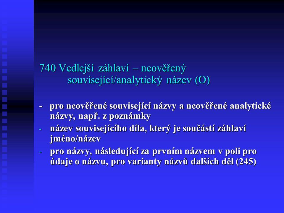 740 Vedlejší záhlaví – neověřený související/analytický název (O) - pro neověřené související názvy a neověřené analytické názvy, např.