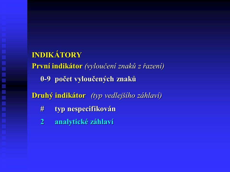 INDIKÁTORY První indikátor (vyloučení znaků z řazení) 0-9počet vyloučených znaků Druhý indikátor (typ vedlejšího záhlaví) #typ nespecifikován 2analytické záhlaví