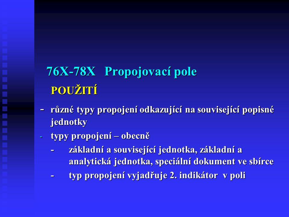 76X-78X Propojovací pole 76X-78X Propojovací pole POUŽITÍ - různé typy propojení odkazující na související popisné jednotky - typy propojení – obecně -základní a související jednotka, základní a analytická jednotka, speciální dokument ve sbírce -typ propojení vyjadřuje 2.