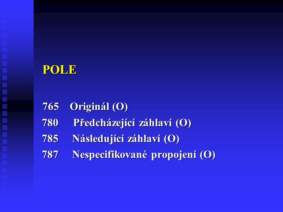 POLE POLE 765 Originál (O) 765 Originál (O) 780 Předcházející záhlaví (O) 780 Předcházející záhlaví (O) 785 Následující záhlaví (O) 785 Následující záhlaví (O) 787 Nespecifikované propojení (O) 787 Nespecifikované propojení (O)