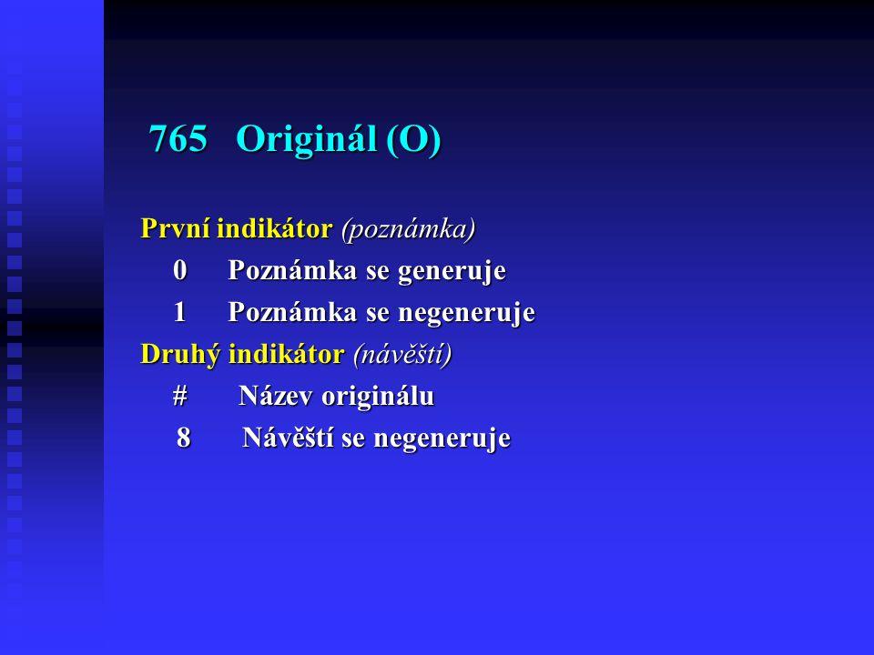 765 Originál (O) 765 Originál (O) První indikátor (poznámka) 0Poznámka se generuje 1Poznámka se negeneruje Druhý indikátor (návěští) # Název originálu 8 Návěští se negeneruje 8 Návěští se negeneruje
