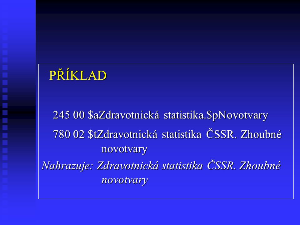 PŘÍKLAD PŘÍKLAD 245 00 $aZdravotnická statistika.$pNovotvary 780 02 $tZdravotnická statistika ČSSR.