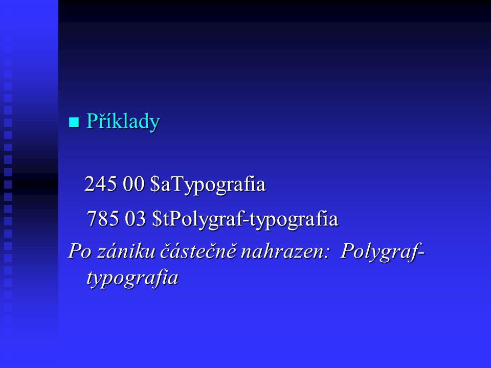  Příklady 245 00 $aTypografia 245 00 $aTypografia 785 03 $tPolygraf-typografia Po zániku částečně nahrazen: Polygraf- typografia