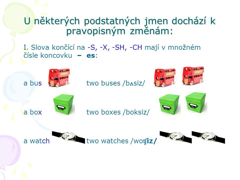 U některých podstatných jmen dochází k pravopisným změnám: I. Slova končící na -S, -X, -SH, -CH mají v množném čísle koncovku –es: a bustwo buses /b ʌ