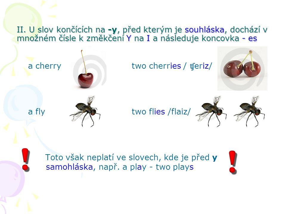 II. U slov končících na -y, před kterým je souhláska, dochází v množném čísle k změkčení Y na I a následuje koncovka - es a cherrytwo cherries / ʧ eri