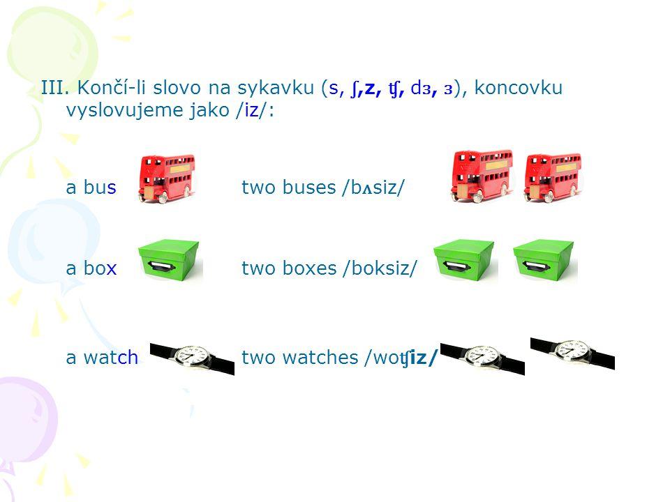 III. Končí-li slovo na sykavku (s, ʃ,z, ʧ, d ɜ, ɜ ), koncovku vyslovujeme jako /iz/: a bustwo buses /b ʌ siz/ a boxtwo boxes /boksiz/ a watchtwo watch