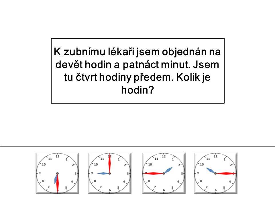 K zubnímu lékaři jsem objednán na devět hodin a patnáct minut. Jsem tu čtvrt hodiny předem. Kolik je hodin?