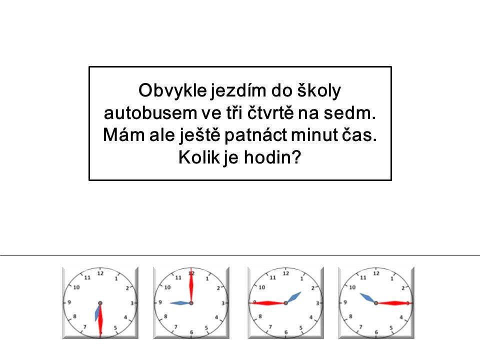 Obvykle jezdím do školy autobusem ve tři čtvrtě na sedm. Mám ale ještě patnáct minut čas. Kolik je hodin?
