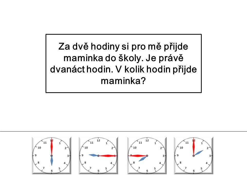 Za dvě hodiny si pro mě přijde maminka do školy. Je právě dvanáct hodin. V kolik hodin přijde maminka?