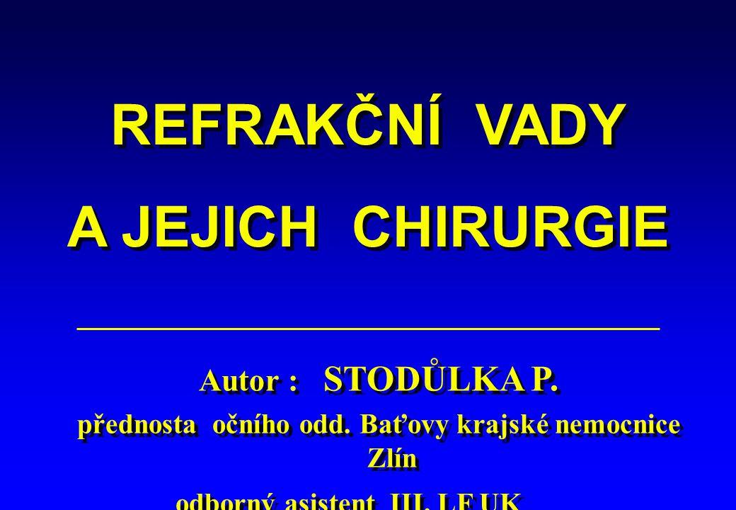 REFRAKČNÍ VADY A JEJICH CHIRURGIE REFRAKČNÍ VADY A JEJICH CHIRURGIE Autor : STODŮLKA P. přednosta očního odd. Baťovy krajské nemocnice Zlín odborný as