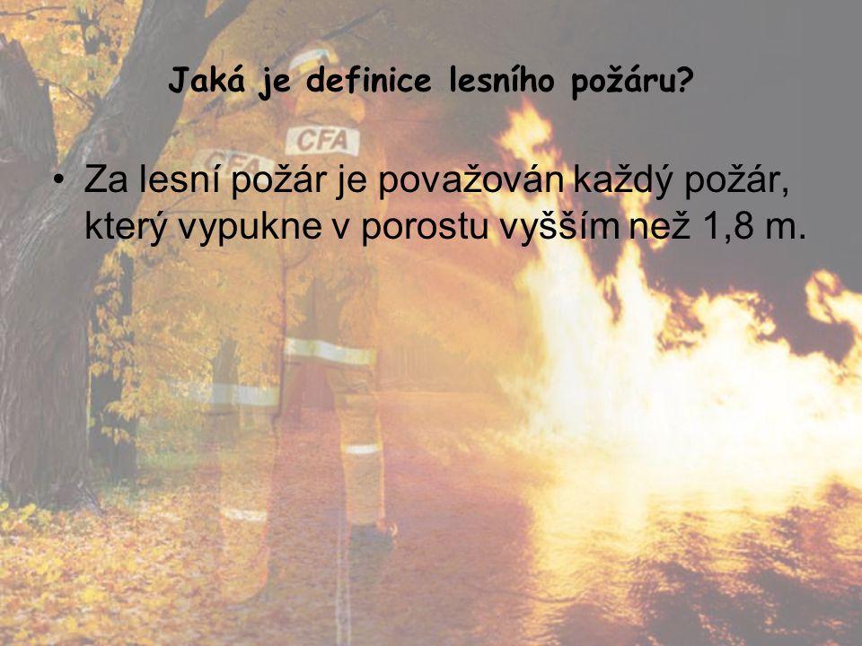 Jaká je definice lesního požáru? •Za lesní požár je považován každý požár, který vypukne v porostu vyšším než 1,8 m.