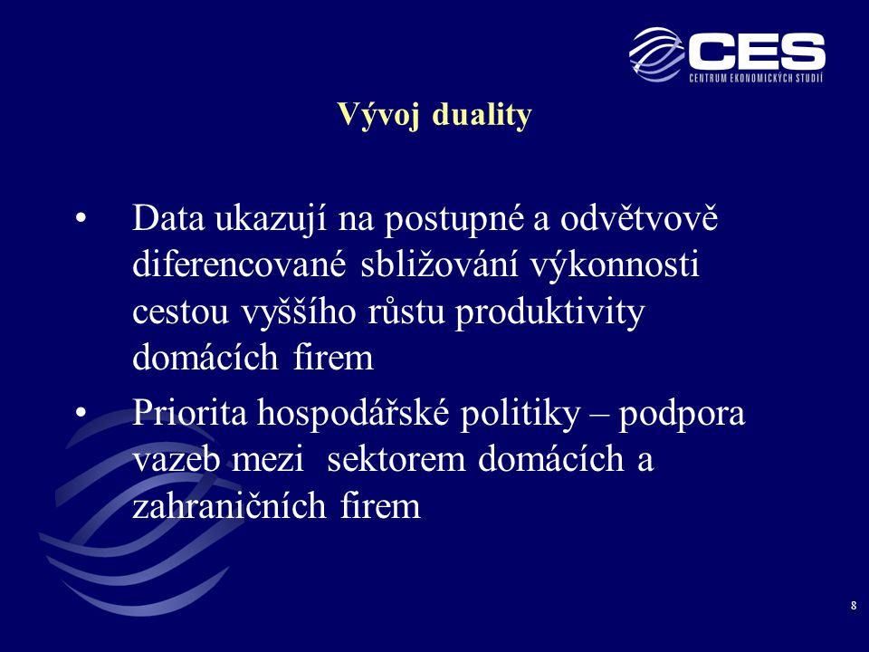 8 Vývoj duality •Data ukazují na postupné a odvětvově diferencované sbližování výkonnosti cestou vyššího růstu produktivity domácích firem •Priorita hospodářské politiky – podpora vazeb mezi sektorem domácích a zahraničních firem
