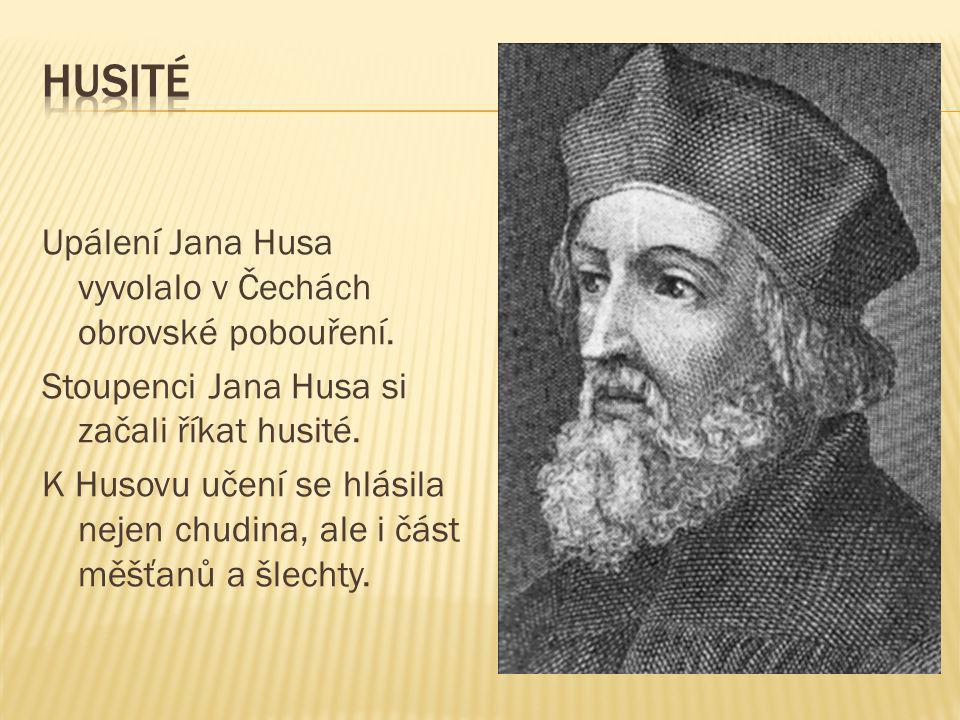 Upálení Jana Husa vyvolalo v Čechách obrovské pobouření. Stoupenci Jana Husa si začali říkat husité. K Husovu učení se hlásila nejen chudina, ale i čá