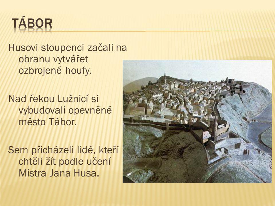 Husovi stoupenci začali na obranu vytvářet ozbrojené houfy. Nad řekou Lužnicí si vybudovali opevněné město Tábor. Sem přicházeli lidé, kteří chtěli ží